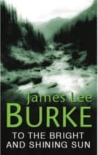 To the Bright and Shining Sun ebook by James Lee Burke
