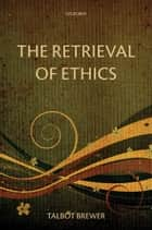 The Retrieval of Ethics ebook by Talbot Brewer