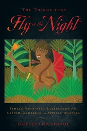 The Things That Fly in the Night - Female Vampires in Literature of the Circum-Caribbean and African Diaspora ebook by Giselle Liza Anatol