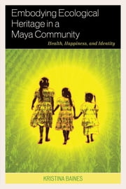 Embodying Ecological Heritage in a Maya Community - Health, Happiness, and Identity ebook by Kristina Baines