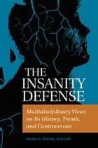 The Insanity Defense: Multidisciplinary Views on its History, Trends, and Controversies ebook by Mark D. White