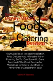 Setting Up A Money-Making Food Catering Business - Your Guidebook To Food Preparation, Food Delivery And Affordable Party Planning So You Can Serve Up Great Food and Offer Great Service For Weddings, Birthdays, Christmas Or Any Event For A Real Party Treat! ebook by Katrina P. Votswana
