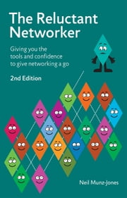 The Reluctant Networker - Giving you the tools and confidence to give networking a go ebook by Neil Munz-Jones