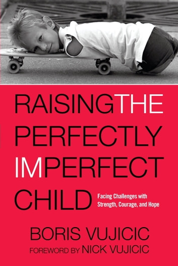 Raising the Perfectly Imperfect Child - Facing Challenges with Strength, Courage, and Hope ebook by Boris Vujicic