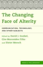 The Changing Face of Alterity - Communication, Technology, and Other Subjects ebook by David J. Gunkel, Ciro Marcondes Filho, Dieter Mersch
