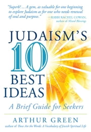 Judaism's Ten Best Ideas - A Brief Guide for Seekers ebook by Arthur Green