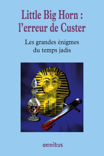 Little Big Horn : l'erreur de Custer - Les Grandes Enigmes du temps jadis ebook by Collectif