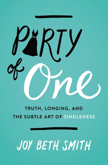 Party of One - Truth, Longing, and the Subtle Art of Singleness ebook by Joy Beth Smith