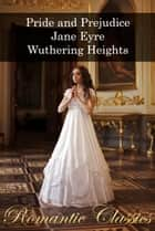 Romantic Classics: Pride and Prejudice, Jane Eyre, Wuthering Heights ebook by Jane Austen, Charlotte Brontë, Emily Brontë