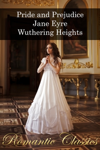 Romantic Classics: Pride and Prejudice, Jane Eyre, Wuthering Heights ebook by Jane Austen,Charlotte Brontë,Emily Brontë