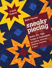 Sneaky Piecing - Beth's 20+ Tips, Tricks & Techniques for Piecing, Stitching, Cutting, Finishing, Pressing & More • 6 Quilt Projects ebook by Beth Ferrier