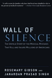 Wall of Silence - The Untold Story of the Medical Mistakes That Kill and Injure Millions of Americans ebook by Rosemary Gibson,Janardan Prasad Singh