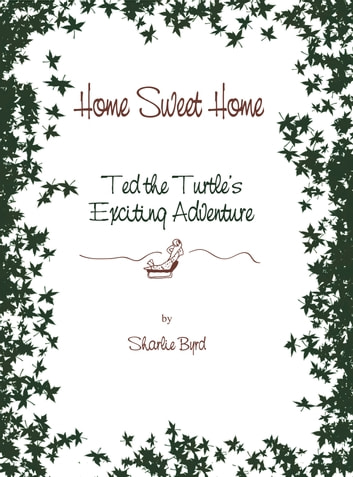 Home Sweet Home - Ted The Turtle's Exciting Adventure ebook by Sharlie Byrd