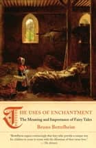 The Uses of Enchantment - The Meaning and Importance of Fairy Tales ebook by Bruno Bettelheim