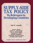 Supply-Side Tax Policy: Its Relevance to Developing Countries ebook by Ved Mr. Gandhi, Liam Mr. Ebrill, Parthasrathi Mr. Shome,...