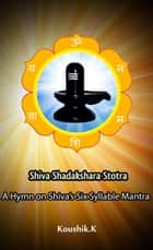 Shiva Shadakshara Stotra:A Hymn on Shiva's Six Syllable Mantra ebook by Koushik K