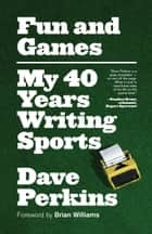 Fun and Games - My 40 Years Writing Sports ebook by Dave Perkins, Brian Williams
