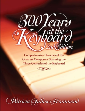 300 Years at the Keyboard 2nd edition - A piano sourcebook from Bach to the moderns ebook by Patricia Fallows-Hammond