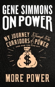 On Power - My Journey Through the Corridors of Power and How You Can Get More Power ebook by Mr. Gene Simmons