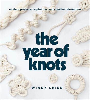 The Year of Knots - Modern Projects, Inspiration, and Creative Reinvention ebook by Windy Chien
