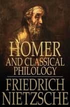 Homer and Classical Philology ebook by Friedrich Nietzsche, Oscar Levy, J. M. Kennedy