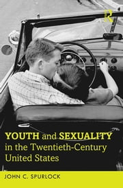 Youth and Sexuality in the Twentieth-Century United States ebook by John C. Spurlock