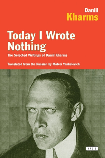 Today I Wrote Nothing - The Selected Writings of Daniil Kharms ebook by Daniel Kharms