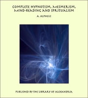 Complete Hypnotism, Mesmerism, Mind-Reading and Spiritualism: How to Hypnotize: Being an Exhaustive and Practical System of Method, Application, and Use ebook by A. Alpheus