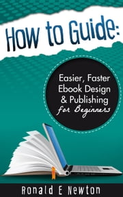 How to Guide: Easier, Faster EBook Design Publishing for Beginners ebook by Ronald E. Newton