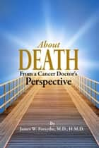 About Death From A Cancer Doctor's Perspective ebook by James W Forsythe