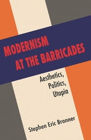 Modernism at the Barricades - aesthetics, Politics, Utopia ebook by Stephen Eric Bronner