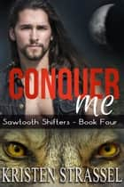 Conquer Me - Sawtooth Shifters, #4 ebook by Kristen Strassel
