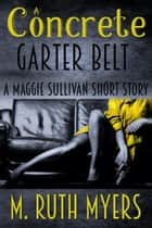 A Concrete Garter Belt - Maggie Sullivan mysteries ebook by M. Ruth Myers