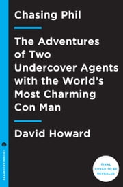 Chasing Phil - The Adventures of Two Undercover Agents with the World's Most Charming Con Man ebook by David Howard