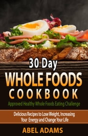 30 Day Whole Foods Cookbook - Approved Healthy Whole Foods Eating Challenge, #1 ebook by Abel Adams