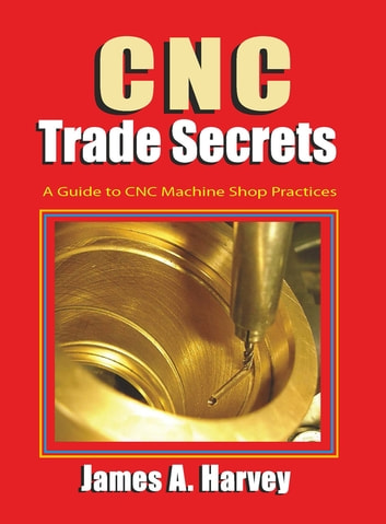 CNC Trade Secrets - A Guide to CNC Machine Shop Practices ebook by James Harvey