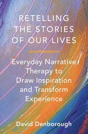 Retelling the Stories of Our Lives: Everyday Narrative Therapy to Draw Inspiration and Transform Experience ebook by David Denborough