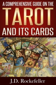 A Comprehensive Guide on the Tarot and Its Cards ebook by J.D. Rockefeller