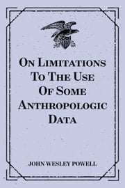 On Limitations To The Use Of Some Anthropologic Data ebook by John Wesley Powell