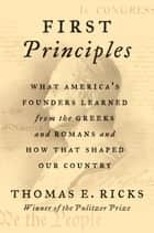First Principles - What America's Founders Learned from the Greeks and Romans and How That Shaped Our Country ebook by Thomas E. Ricks