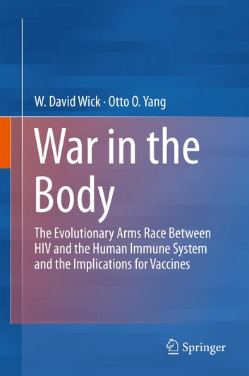 War in the Body - The Evolutionary Arms Race Between HIV and the Human Immune System and the Implications for Vaccines ebook by W David Wick,Otto O Yang