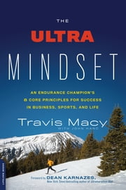 The Ultra Mindset - An Endurance Champion's 8 Core Principles for Success in Business, Sports, and Life ebook by Travis Macy,John Hanc