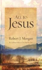 All to Jesus ebook by Robert J. Morgan