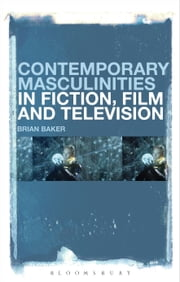 Contemporary Masculinities in Fiction, Film and Television ebook by Dr Brian Baker