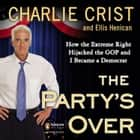 The Party's Over - How the Extreme Right Hijacked the GOP and I Became a Democrat audiobook by Charlie Crist, Ellis Henican, Charlie Crist