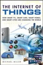 The Internet of Things - How Smart TVs, Smart Cars, Smart Homes, and Smart Cities Are Changing the World ebook by Michael Miller