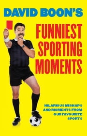 David Boon's Funniest Sporting Moments - Hilarious mishaps and moments from our favourite Sports ebook by David Boon