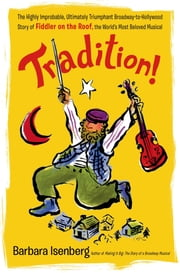 Tradition! - The Highly Improbable, Ultimately Triumphant Broadway-to-Hollywood Story of Fiddler on the Roof, the World's Most Beloved Musical ebook by Barbara Isenberg
