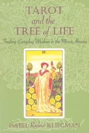 Tarot and the Tree of Life - Finding Everyday Wisdom in the Minor Arcana ebook by Isabel Radow Kliegman