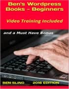 Ben's Wordpress Books: Beginners, With Stunning Video Training and an Amazing Wordpress Theme ebook by Ben Sling